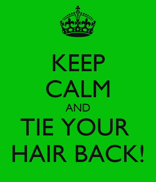 KEEP CALM AND TIE YOUR  HAIR BACK!