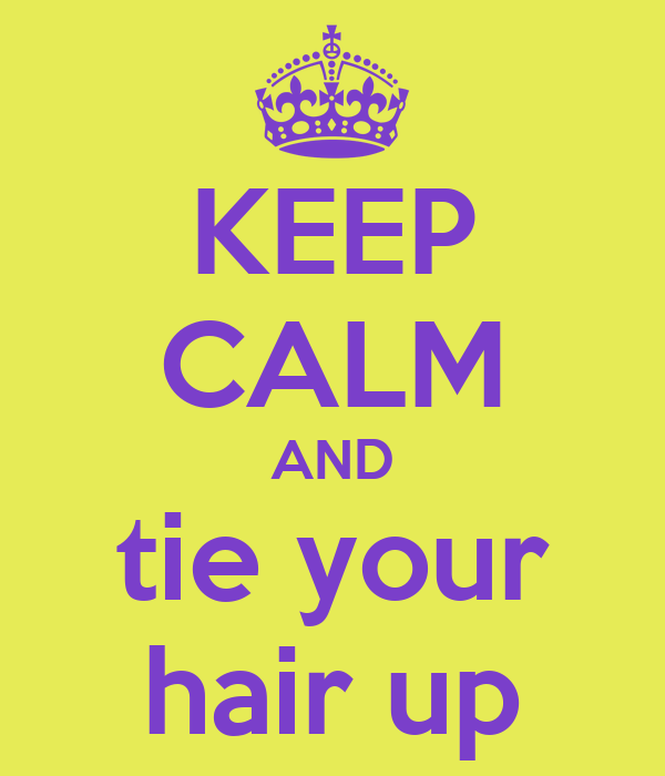 KEEP CALM AND tie your hair up