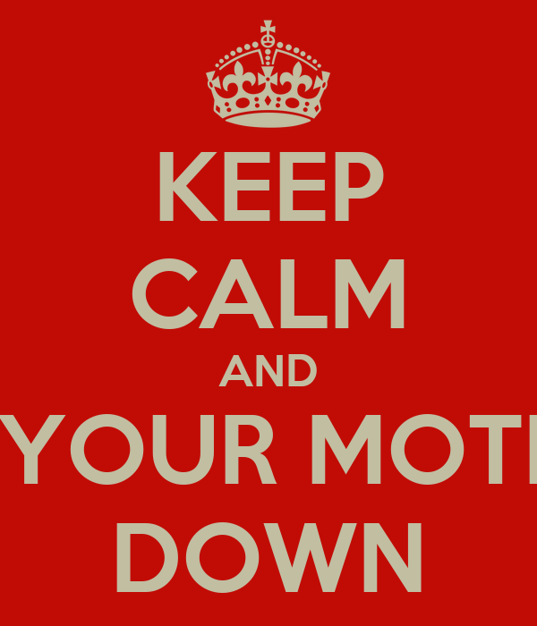 KEEP CALM AND TIE YOUR MOTHER DOWN