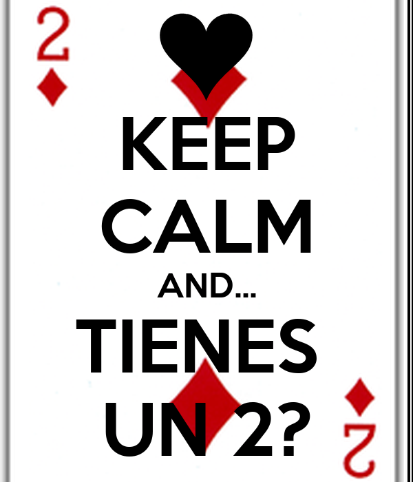 KEEP CALM AND... TIENES  UN 2?