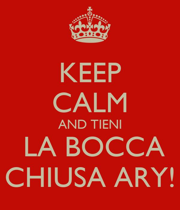 KEEP CALM AND TIENI  LA BOCCA CHIUSA ARY!