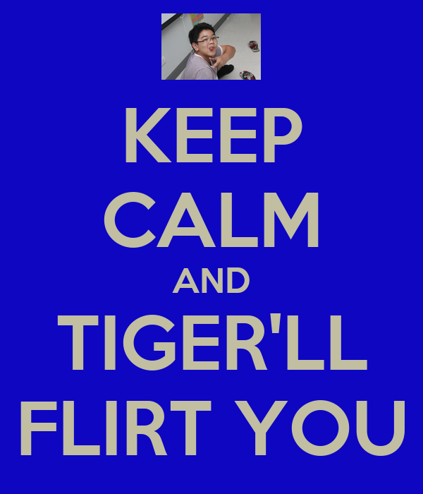 KEEP CALM AND TIGER'LL FLIRT YOU