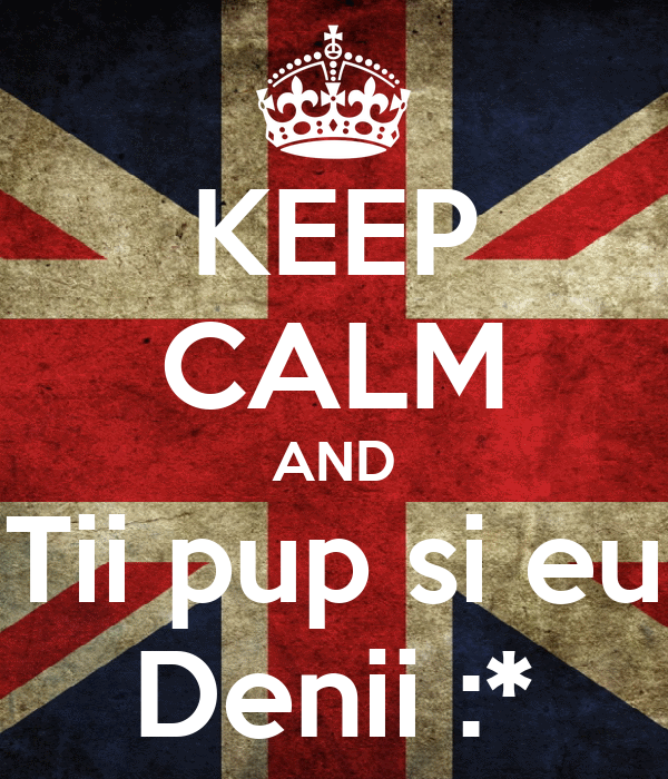 KEEP CALM AND Tii pup si eu Denii :*