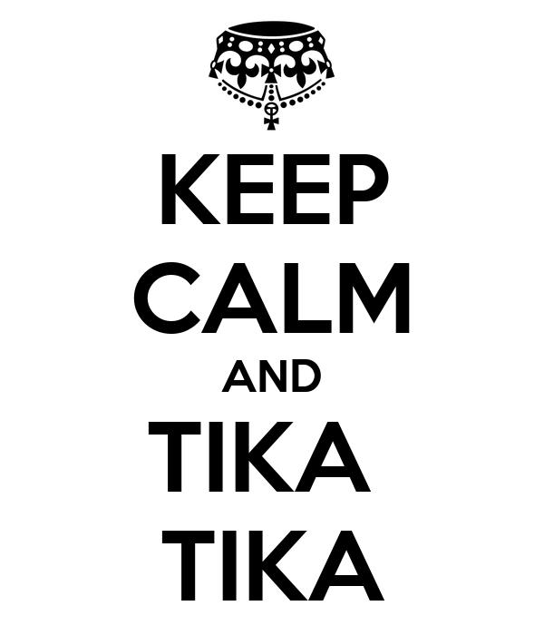 KEEP CALM AND TIKA  TIKA