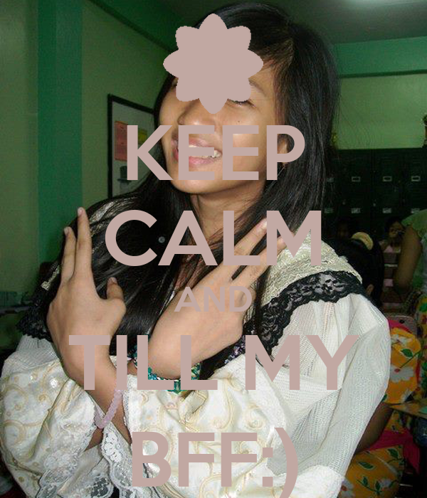 KEEP CALM AND TILL MY BFF:)