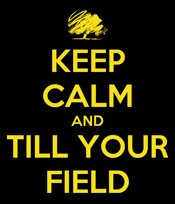 KEEP CALM AND TILL YOUR FIELD