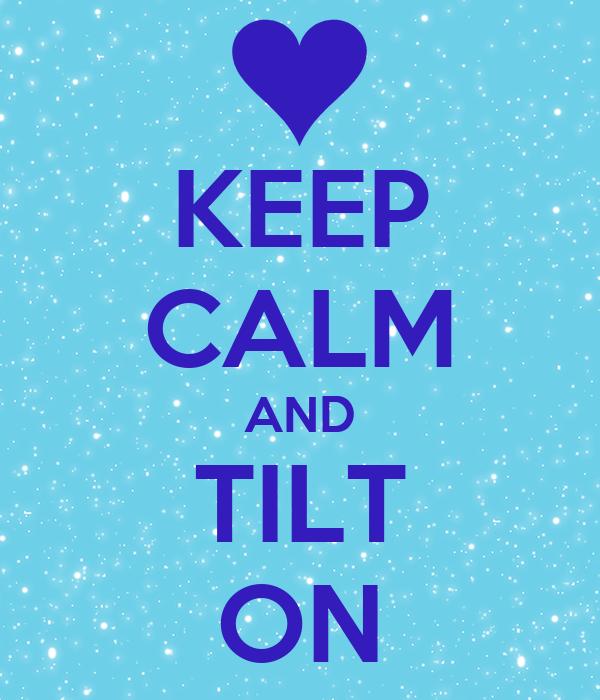 KEEP CALM AND TILT ON