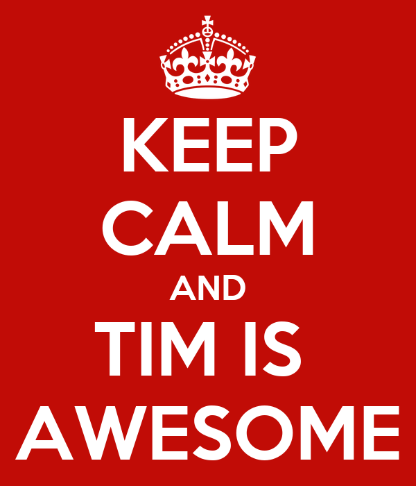 KEEP CALM AND TIM IS  AWESOME