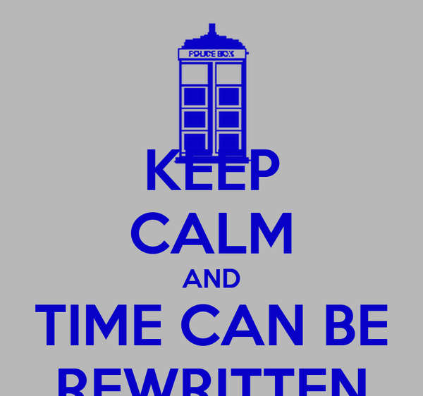 KEEP CALM AND TIME CAN BE REWRITTEN
