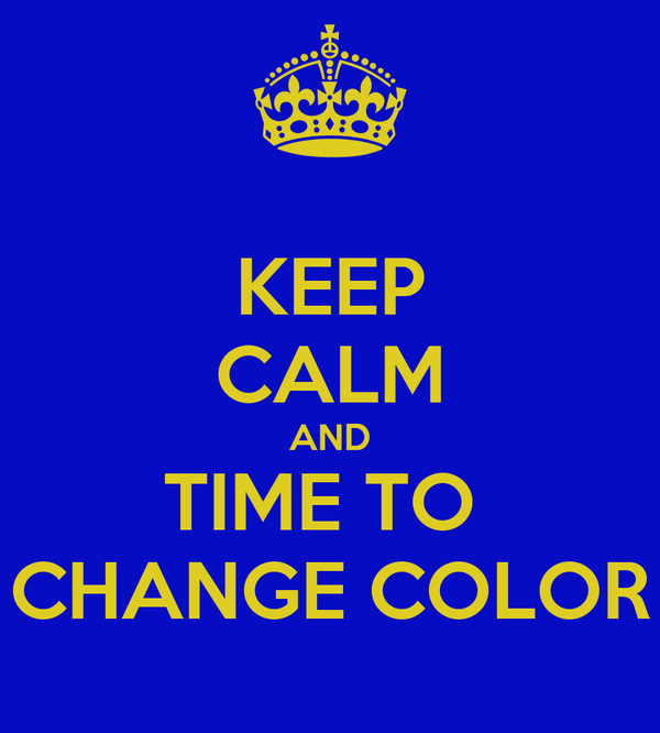 KEEP CALM AND TIME TO  CHANGE COLOR