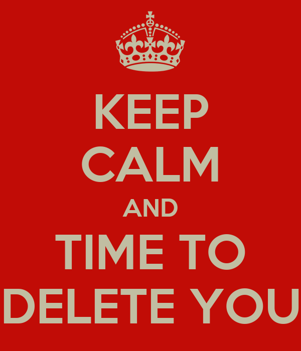 KEEP CALM AND TIME TO DELETE YOU