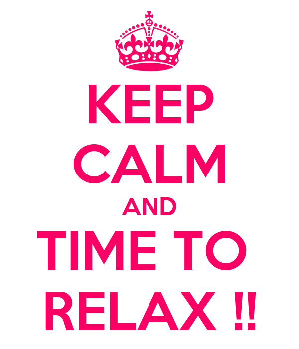 KEEP CALM AND TIME TO  RELAX !!