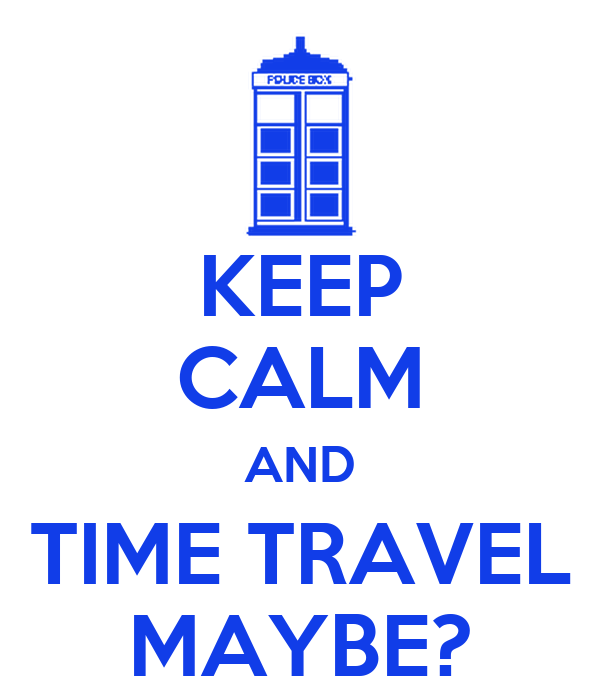 KEEP CALM AND TIME TRAVEL MAYBE?