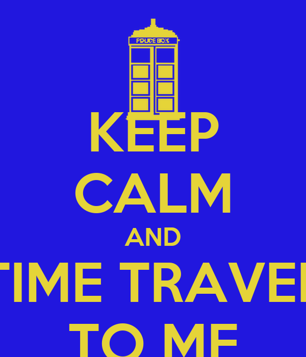 KEEP CALM AND TIME TRAVEL TO ME