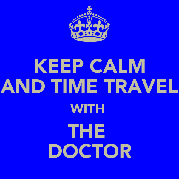KEEP CALM AND TIME TRAVEL WITH  THE  DOCTOR