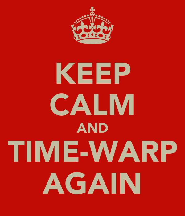 KEEP CALM AND TIME-WARP AGAIN