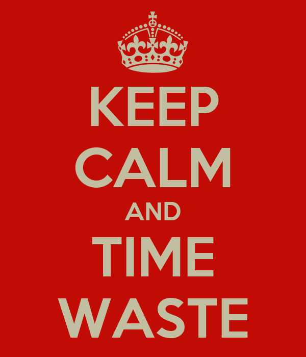 KEEP CALM AND TIME WASTE