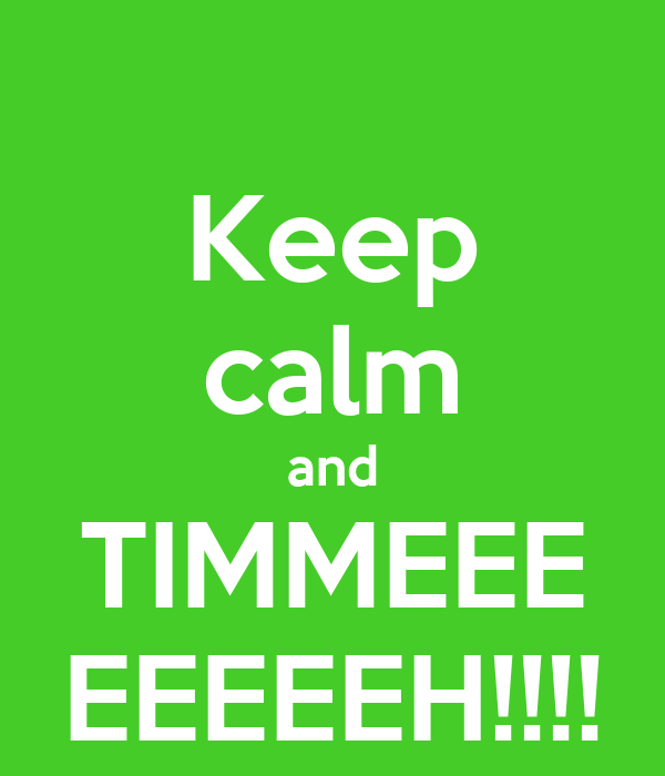 Keep calm and TIMMEEE EEEEEH!!!!
