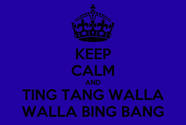 KEEP CALM AND TING TANG WALLA WALLA BING BANG