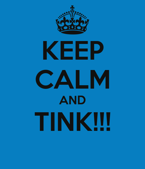 KEEP CALM AND TINK!!!