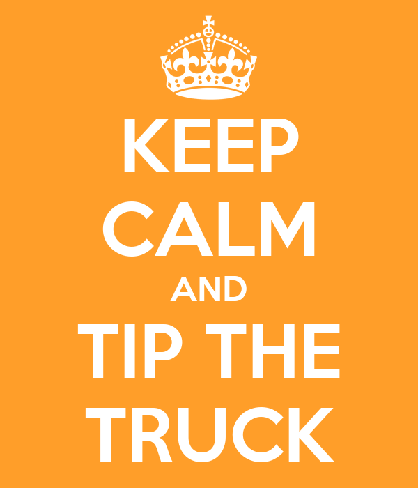 KEEP CALM AND TIP THE TRUCK