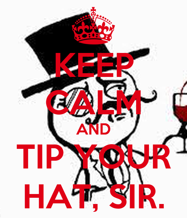 KEEP CALM AND TIP YOUR HAT, SIR.