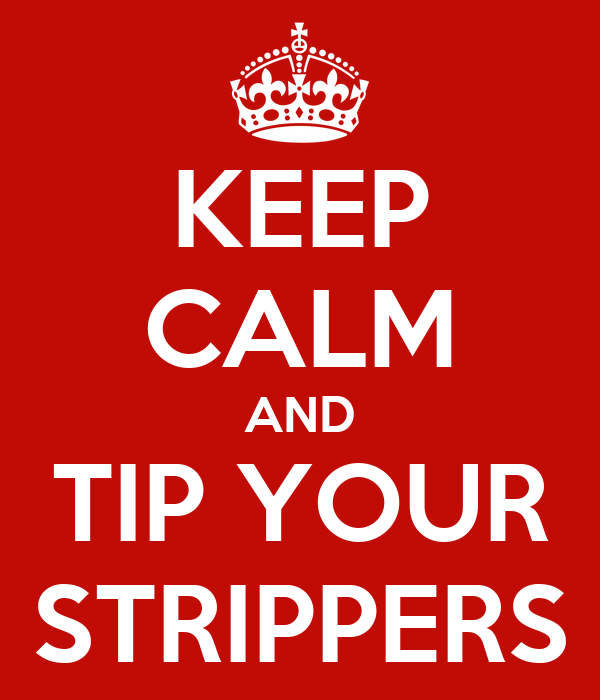 KEEP CALM AND TIP YOUR STRIPPERS
