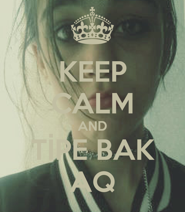 KEEP CALM AND TİPE BAK AQ