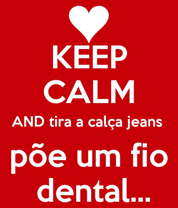 KEEP CALM AND tira a calça jeans  põe um fio  dental...