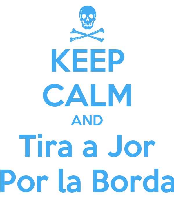 KEEP CALM AND Tira a Jor Por la Borda