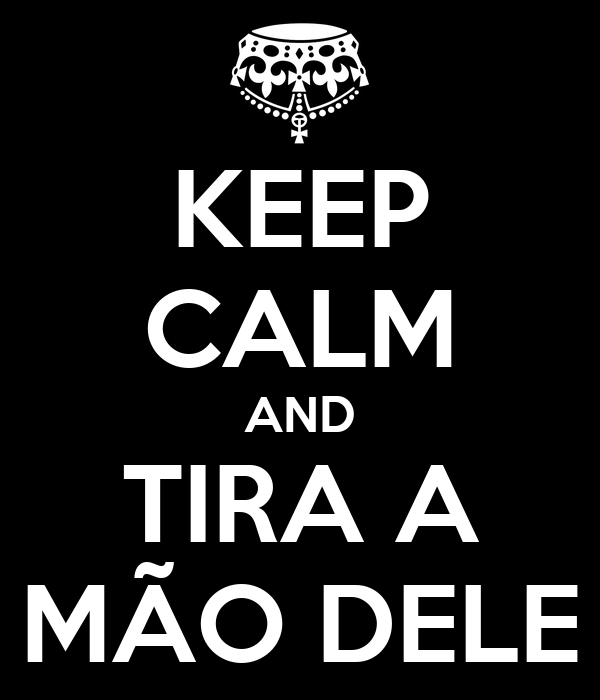 KEEP CALM AND TIRA A MÃO DELE