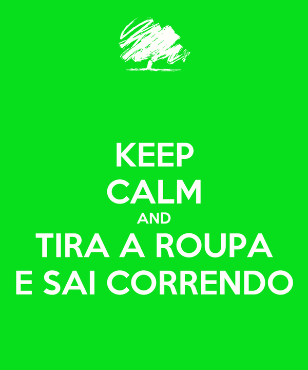 KEEP CALM AND TIRA A ROUPA E SAI CORRENDO