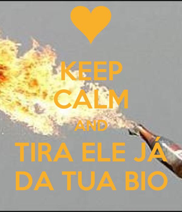 KEEP CALM AND TIRA ELE JÁ DA TUA BIO