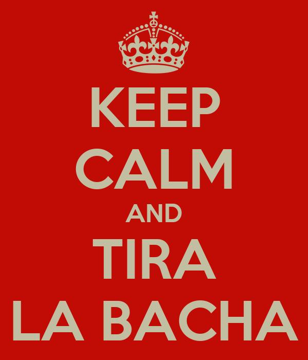 KEEP CALM AND TIRA LA BACHA