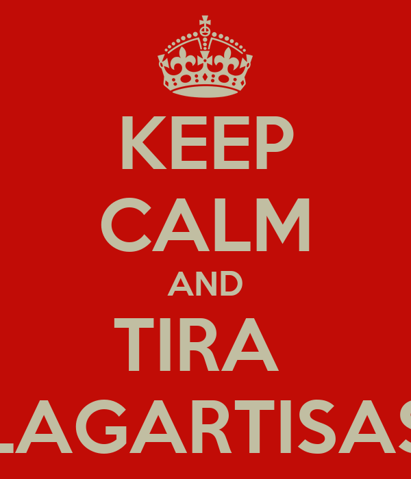 KEEP CALM AND TIRA  LAGARTISAS