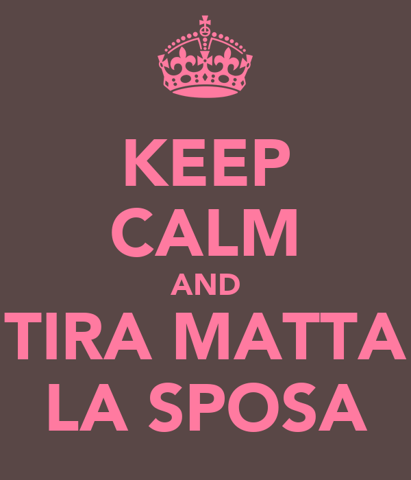 KEEP CALM AND TIRA MATTA LA SPOSA