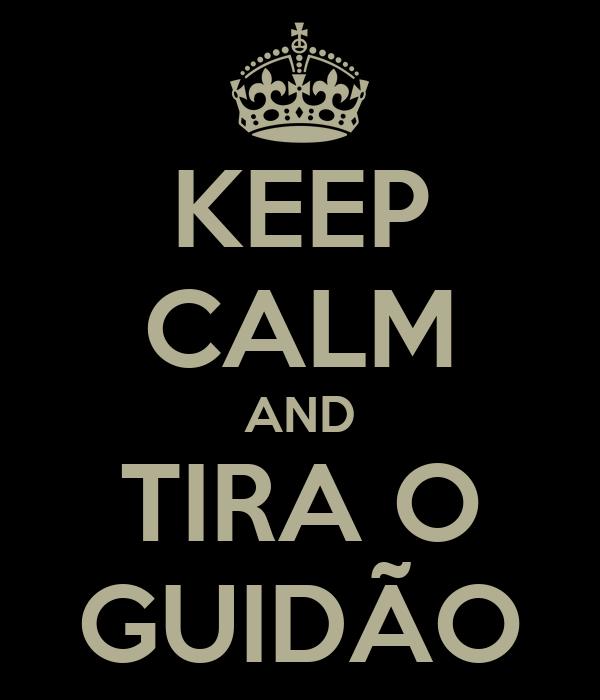 KEEP CALM AND TIRA O GUIDÃO