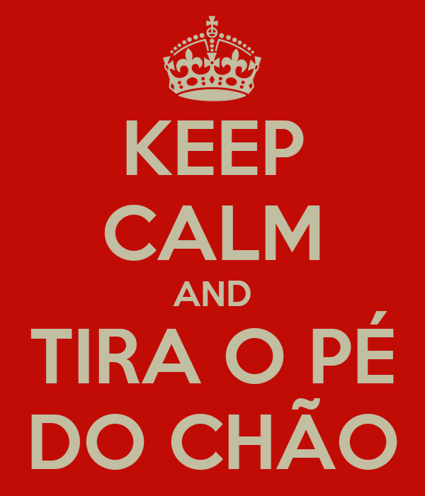 KEEP CALM AND TIRA O PÉ DO CHÃO