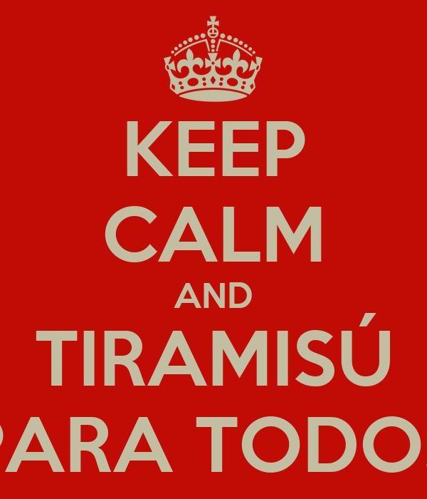 KEEP CALM AND TIRAMISÚ PARA TODOS