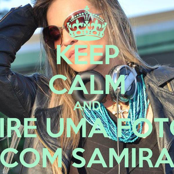 KEEP CALM AND TIRE UMA FOTO COM SAMIRA