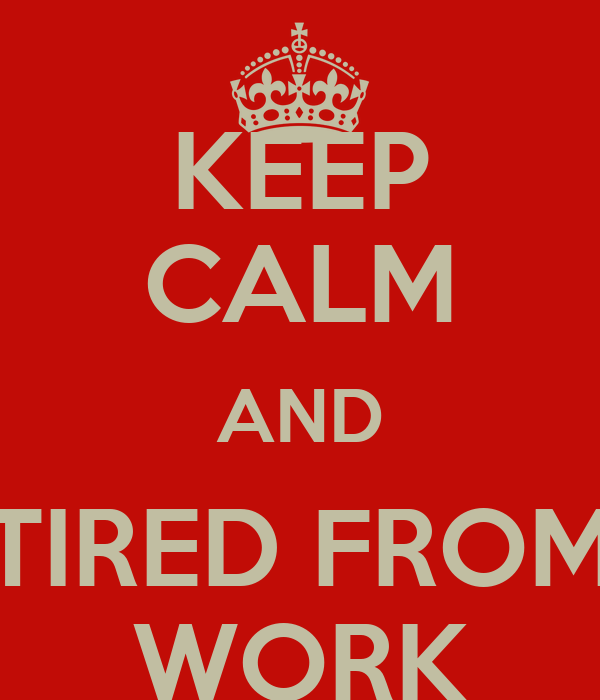 KEEP CALM AND TIRED FROM WORK