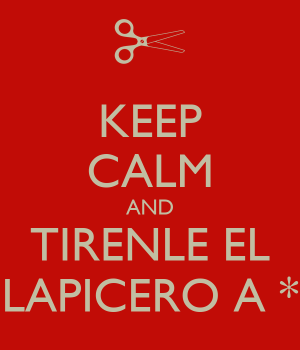 KEEP CALM AND TIRENLE EL LAPICERO A *