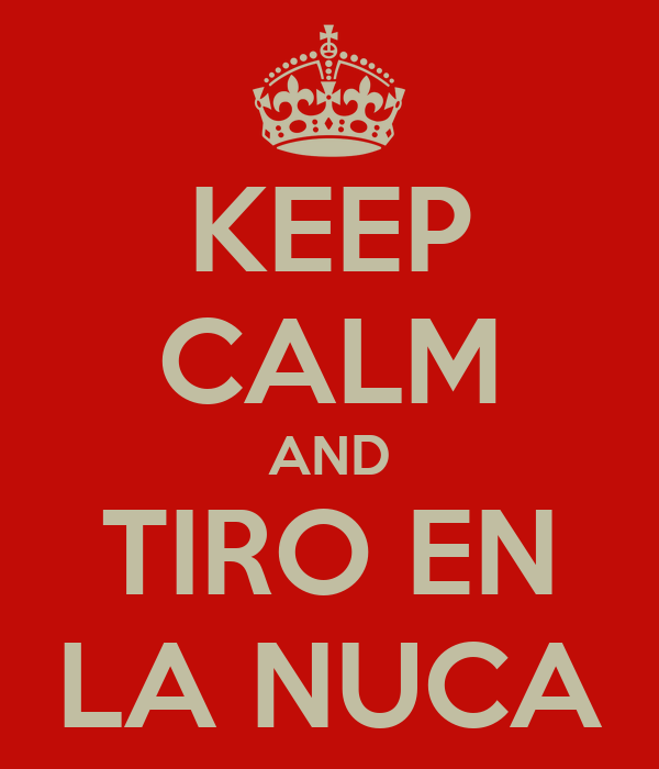 KEEP CALM AND TIRO EN LA NUCA