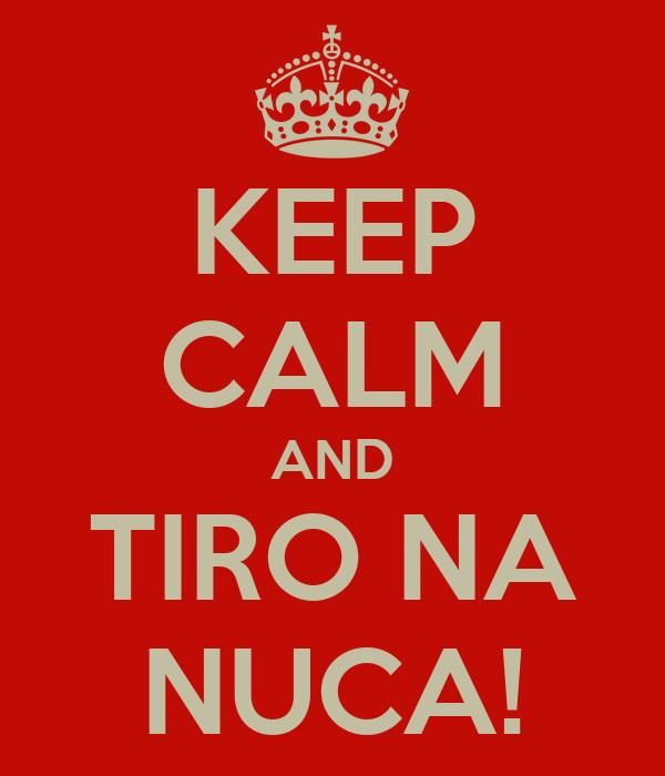 KEEP CALM AND TIRO NA NUCA!