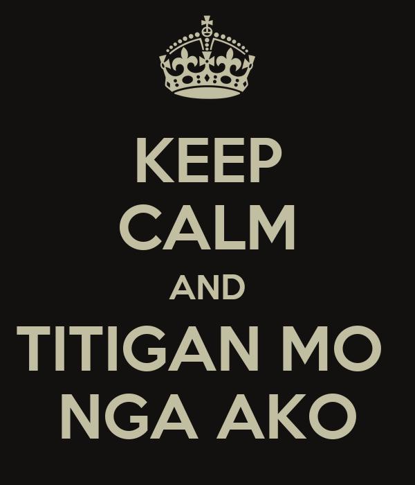 KEEP CALM AND TITIGAN MO  NGA AKO