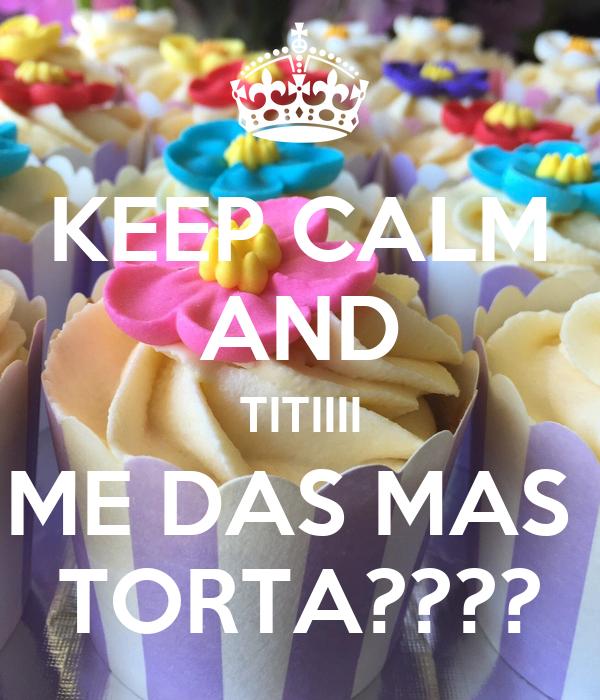 KEEP CALM AND TITIIII ME DAS MAS  TORTA????