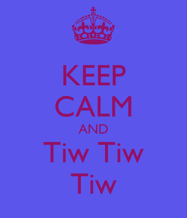 KEEP CALM AND Tiw Tiw Tiw