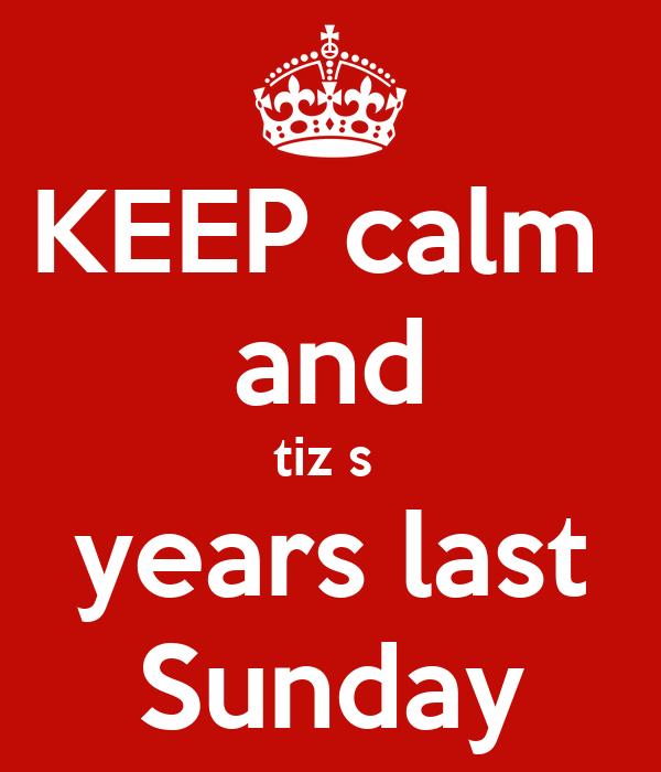 KEEP calm  and tiz s  years last Sunday