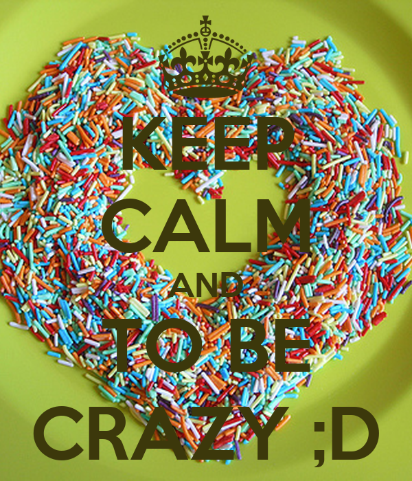 KEEP CALM AND TO BE CRAZY ;D