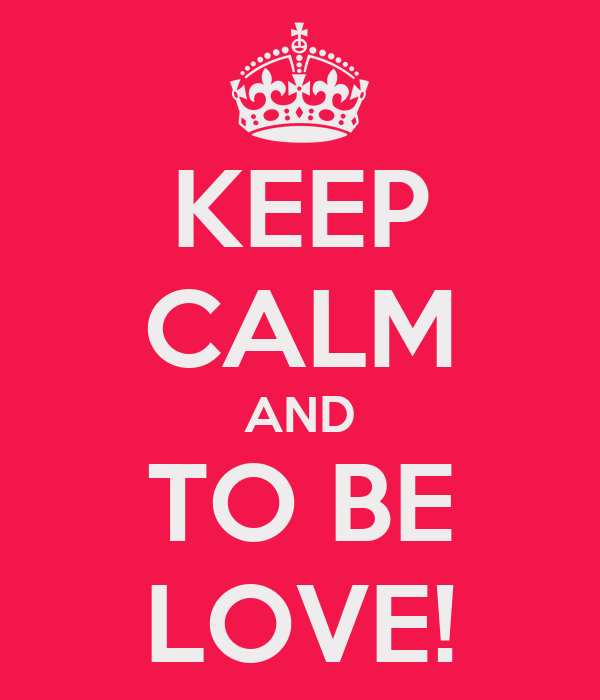 KEEP CALM AND TO BE LOVE!